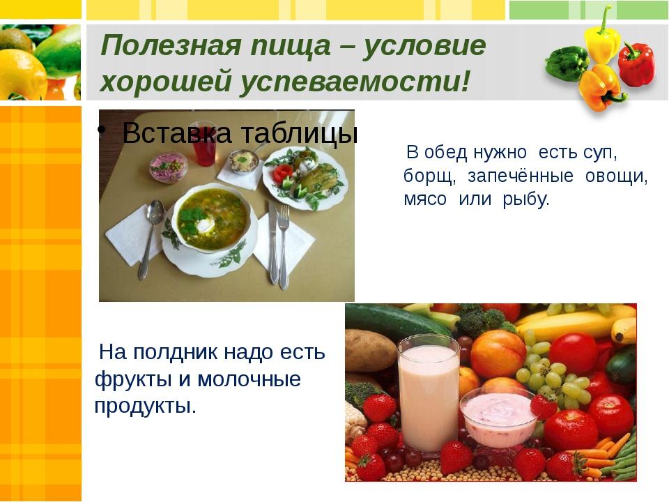 Полезная пища – условие хорошей успеваемости! В обед нужно есть суп, борщ, за...