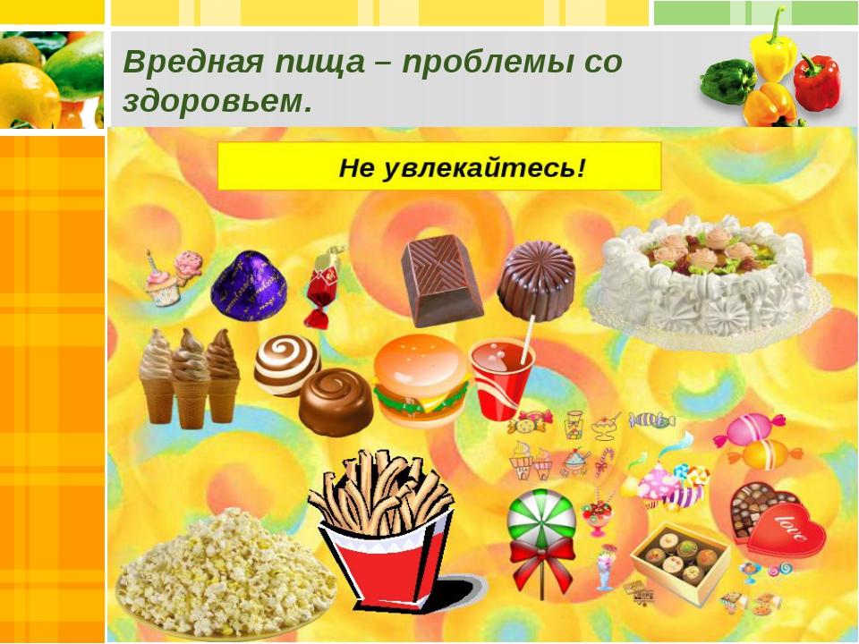 Вредная пища – проблемы со здоровьем.