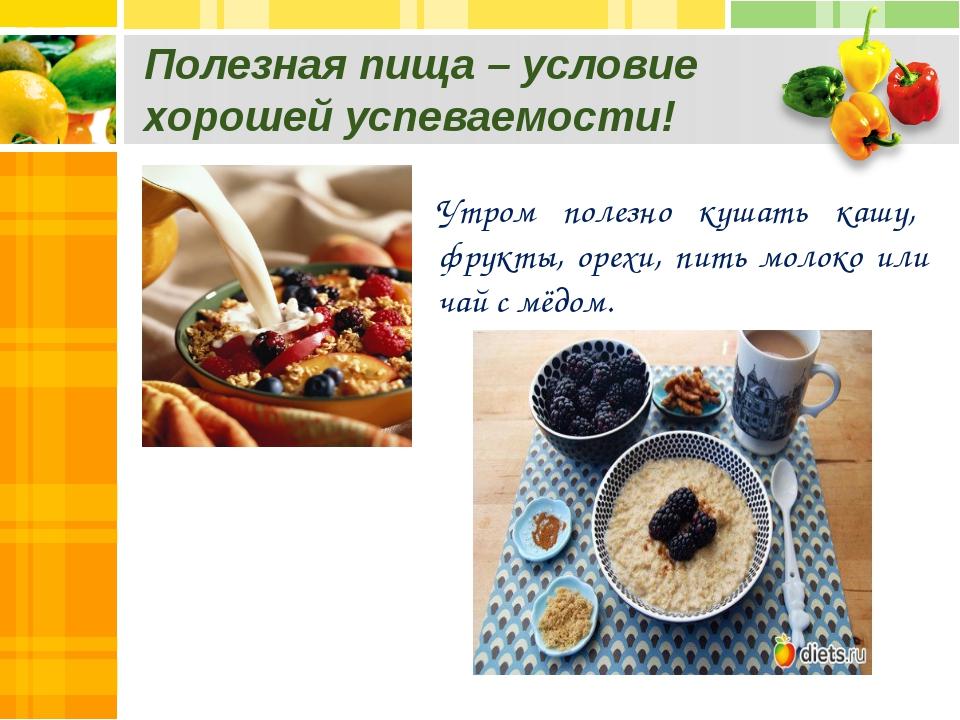 Полезная пища – условие хорошей успеваемости! Утром полезно кушать кашу, фрук...