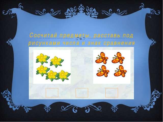 Сосчитай предметы, расставь под рисунками числа и знак сравнения