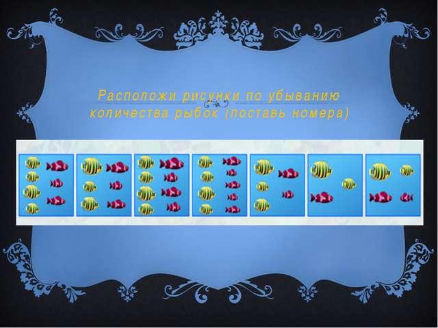 Расположи рисунки по убыванию количества рыбок (поставь номера)