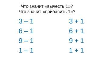 Что значит «вычесть 1»? Что значит «прибавить 1»? 3 – 1 3 + 1 6 – 1 6 + 1 9 –