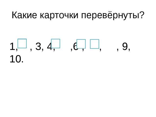 Какие карточки перевёрнуты? 1, , 3, 4, ,6 , , , 9, 10.