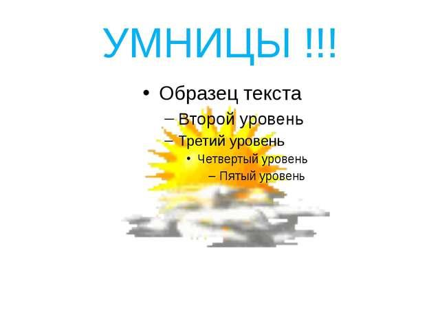 УМНИЦЫ !!!