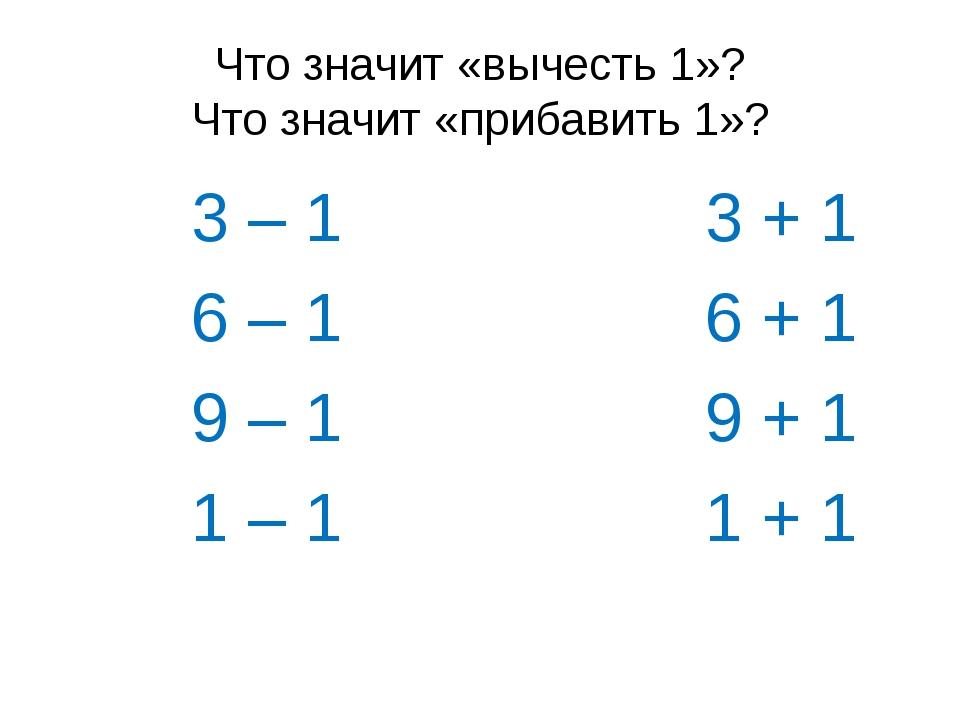 Что значит «вычесть 1»? Что значит «прибавить 1»? 3 – 1 3 + 1 6 – 1 6 + 1 9 –...