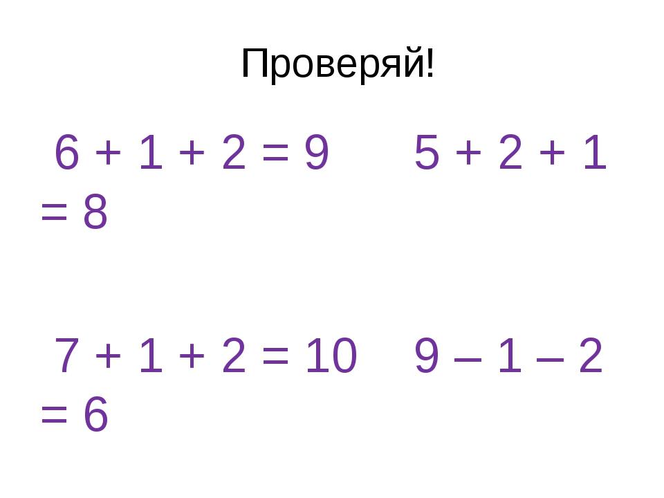 Проверяй! 6 + 1 + 2 = 9 5 + 2 + 1 = 8 7 + 1 + 2 = 10 9 – 1 – 2 = 6