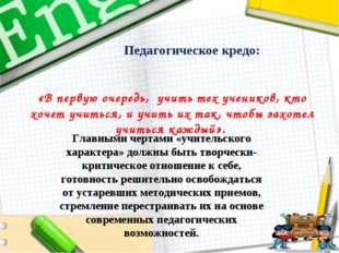 Педагогическое кредо: «В первую очередь, учить тех учеников, кто хочет учить