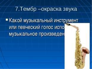 7.Тембр –окраска звука Какой музыкальный инструмент или певческий голос испол