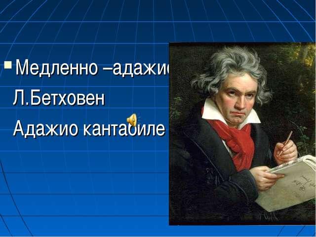 Медленно –адажио Л.Бетховен Адажио кантабиле