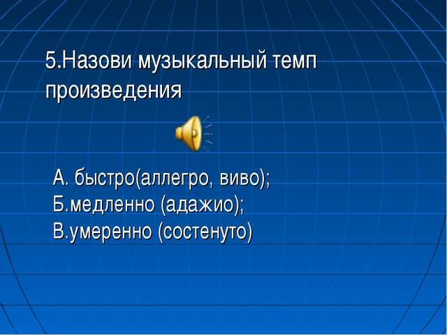 5.Назови музыкальный темп произведения А. быстро(аллегро, виво); Б.медленно (...