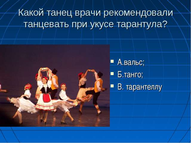 Какой танец врачи рекомендовали танцевать при укусе тарантула? А.вальс; Б.та...