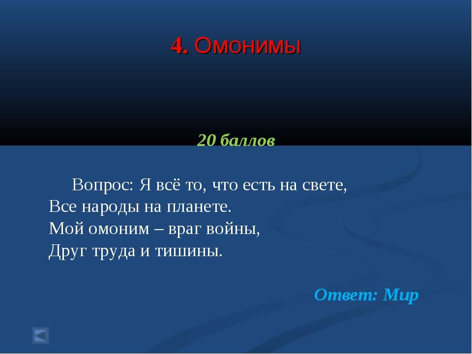 4. Омонимы 20 баллов Вопрос: Я всё то, что есть на свете, Все народы на план...