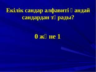 Екілік сандар алфавиті қандай сандардан тұрады? 0 және 1