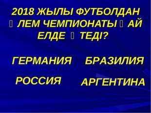 2018 ЖЫЛЫ ФУТБОЛДАН ӘЛЕМ ЧЕМПИОНАТЫ ҚАЙ ЕЛДЕ ӨТЕДІ? ГЕРМАНИЯ БРАЗИЛИЯ РОССИЯ