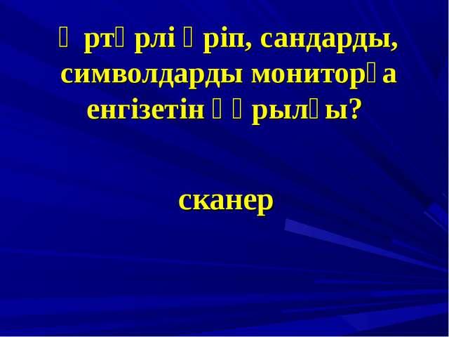 Әртүрлі әріп, сандарды, символдарды мониторға енгізетін құрылғы? сканер