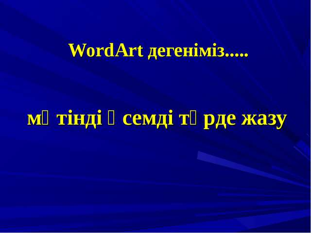 WordArt дегеніміз..... мәтінді әсемді түрде жазу
