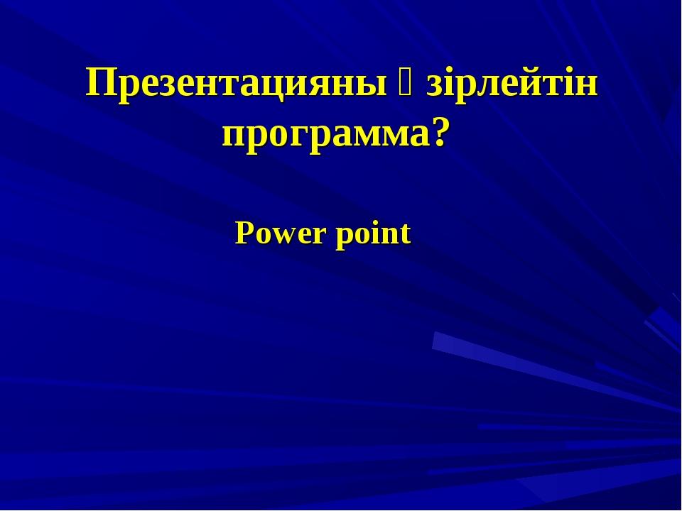 Презентацияны әзірлейтін программа? Power point
