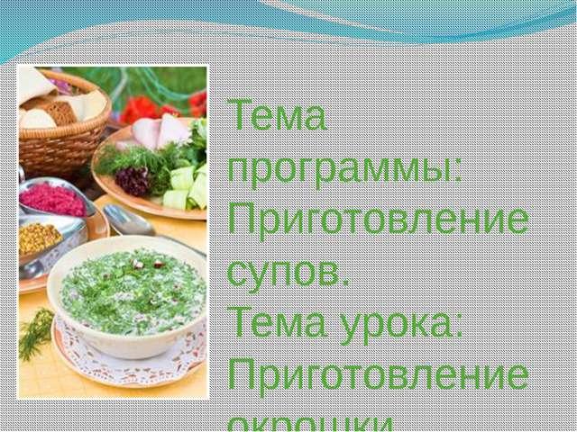 Тема программы: Приготовление супов. Тема урока: Приготовление окрошки.