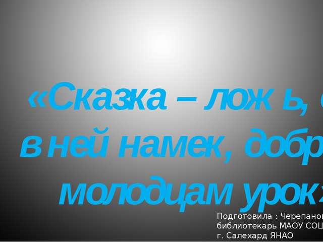 «Сказка – ложь, да в ней намек, добрым молодцам урок» Подготовила : Черепанов...