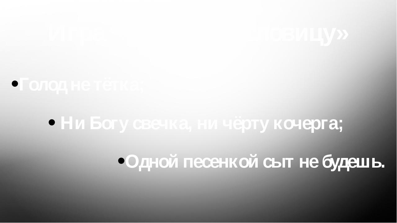 Игра «Собери пословицу» Голод не тётка; Ни Богу свечка, ни чёрту кочерга; Одн...