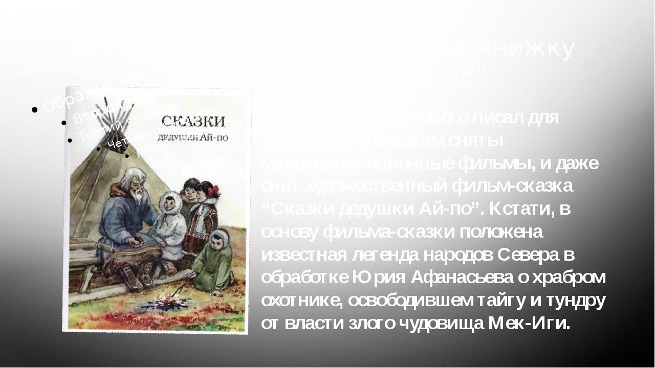 """Ю.Н. Афанасьев издал первую книжку """"Сказки дедушки Ай-по"""" В дальнейшем он мно..."""