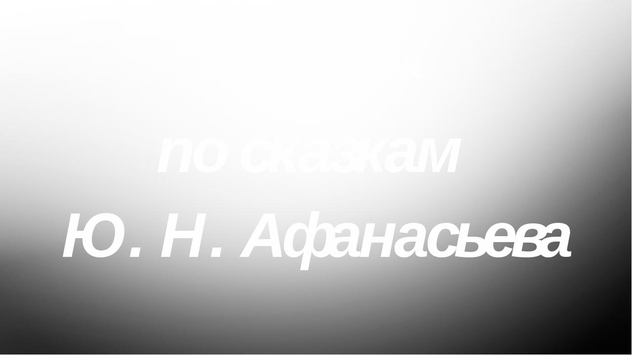 Викторина по сказкам Ю. Н. Афанасьева