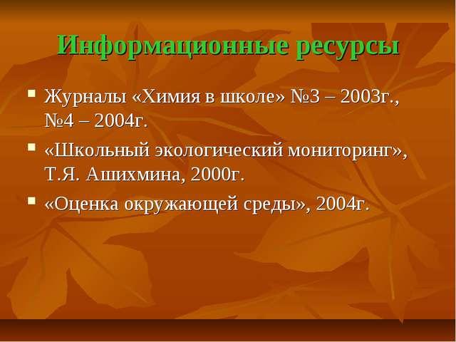 Информационные ресурсы Журналы «Химия в школе» №3 – 2003г., №4 – 2004г. «Школ...