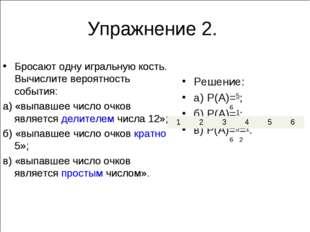 Решение: а) P(A)=5; б) P(A)=1; в) P(A)=3=1. 6 6 6 Упражнение 2. 2 Бросают одн