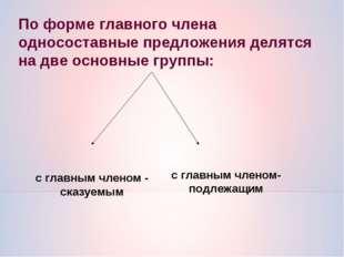 По форме главного члена односоставные предложения делятся на две основные гр