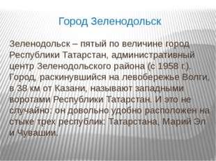 Город Зеленодольск Зеленодольск – пятый по величине город Республики Татарста