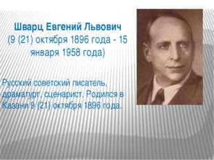 Шварц Евгений Львович (9 (21) октября 1896 года - 15 января 1958 года) Русски