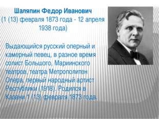 Шаляпин Федор Иванович (1 (13) февраля 1873 года - 12 апреля 1938 года) Выдаю