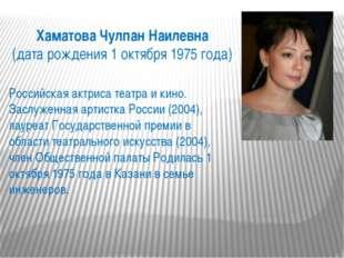 Хаматова Чулпан Наилевна (дата рождения 1 октября 1975 года) Российская актри
