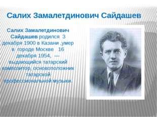 Салих Замалетдинович Сайдашев Салих Замалетдинович Сайдашев родился 3 декабря