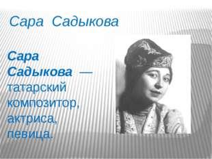 Сара Садыкова Сара Садыкова — татарский композитор, актриса, певица.