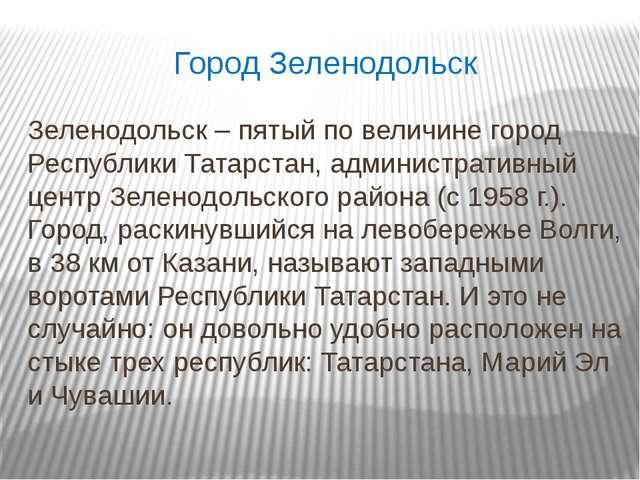 Город Зеленодольск Зеленодольск – пятый по величине город Республики Татарста...
