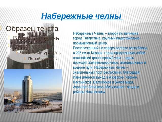 Набережные челны Набережные Челны – второй по величине город Татарстана, круп...