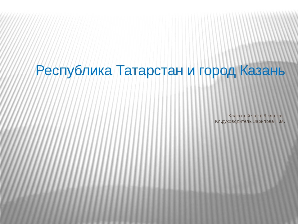 Республика Татарстан и город Казань Классный час в 9 классе. Кл.руководитель...