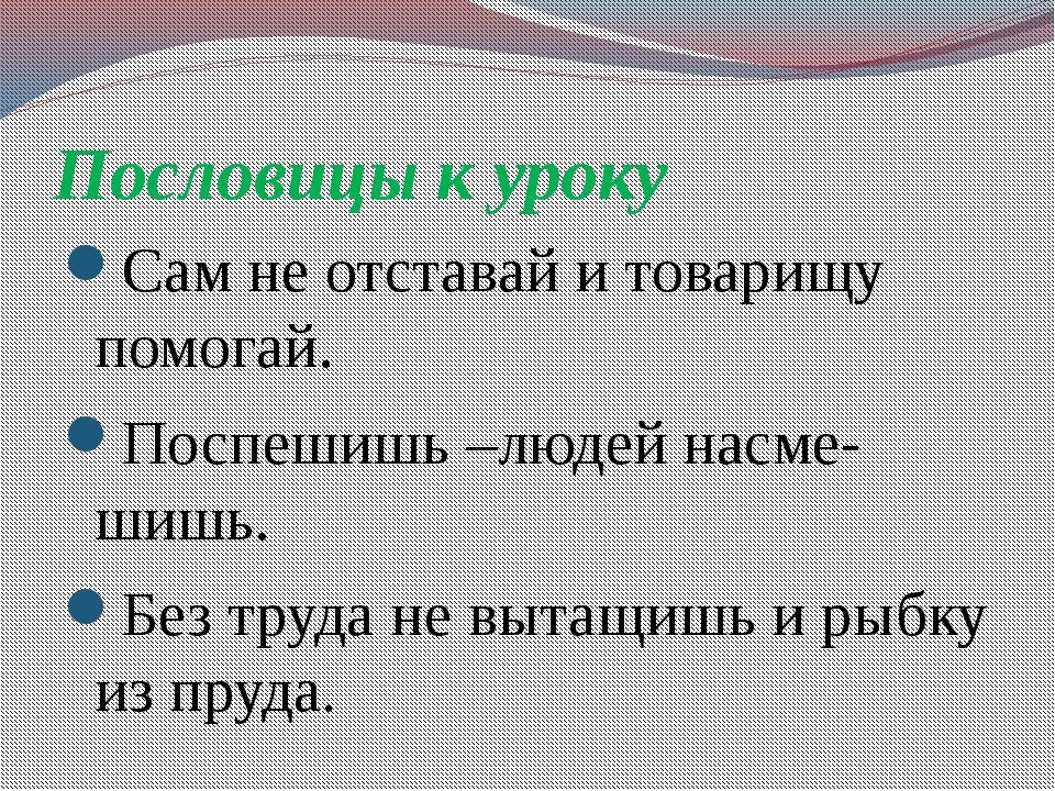 Пословицы к уроку Сам не отставай и товарищу помогай. Поспешишь –людей насме-...