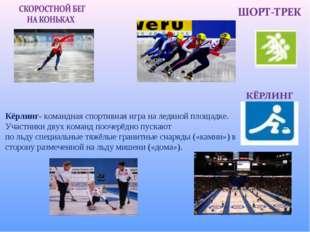 Кёрлинг- командная спортивная играна ледяной площадке. Участники двух команд
