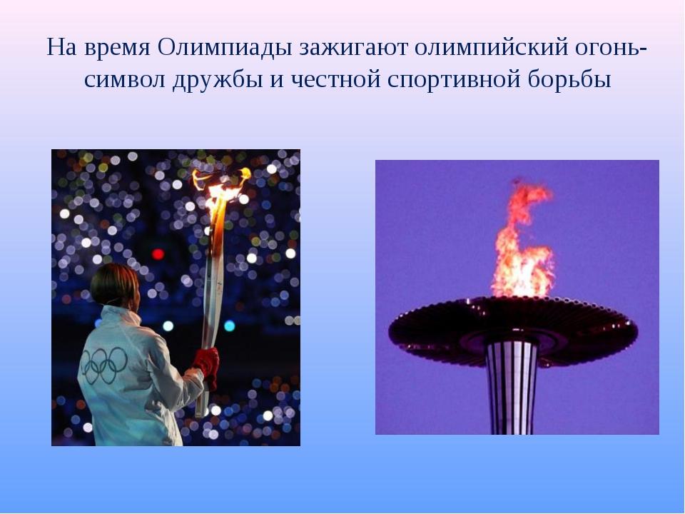 На время Олимпиады зажигают олимпийский огонь- символ дружбы и честной спорти...
