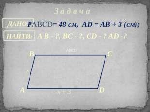 З а д а ч а ABCD РABCD= 48 см, AD = AB + 3 (см); A B - ?, ВC - ?, CD - ? AD -