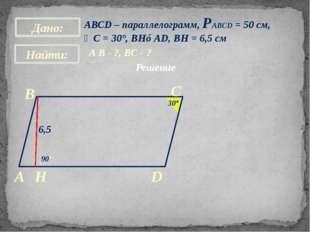 АВСD – параллелограмм, РАВСD = 50 см, ∠С = 30°, BH⊥AD, BH = 6,5 см A B - ?, В