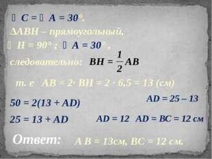 ∠С = ∠А = 30°. ∆АВН – прямоугольный, следовательно: т. е АВ = 2· ВН = 2 · 6,5