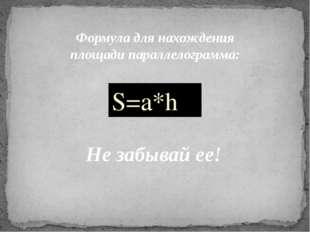 Формула для нахождения площади параллелограмма: S=a*h Не забывай ее!
