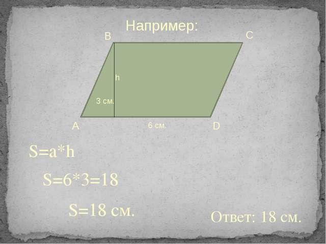S=a*h S=6*3=18 S=18 см. Ответ: 18 см. Например: А В С D h 6 см. 3 см.