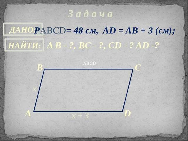 З а д а ч а ABCD РABCD= 48 см, AD = AB + 3 (см); A B - ?, ВC - ?, CD - ? AD -...