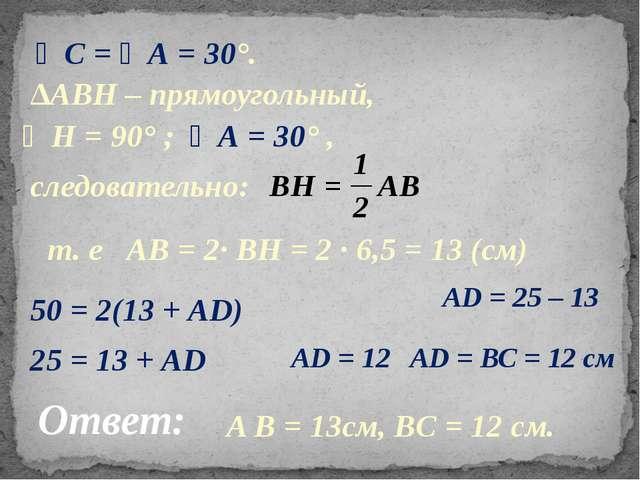 ∠С = ∠А = 30°. ∆АВН – прямоугольный, следовательно: т. е АВ = 2· ВН = 2 · 6,5...