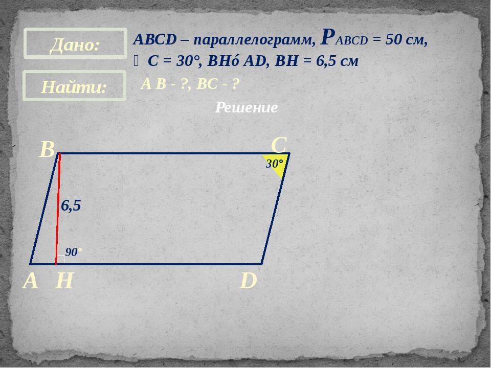 АВСD – параллелограмм, РАВСD = 50 см, ∠С = 30°, BH⊥AD, BH = 6,5 см A B - ?, В...