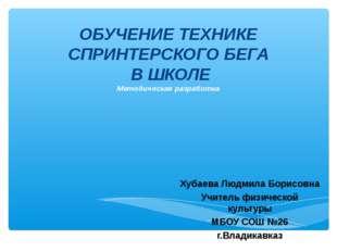 ОБУЧЕНИЕ ТЕХНИКЕ СПРИНТЕРСКОГО БЕГА В ШКОЛЕ Методическая разработка Хубаева Л
